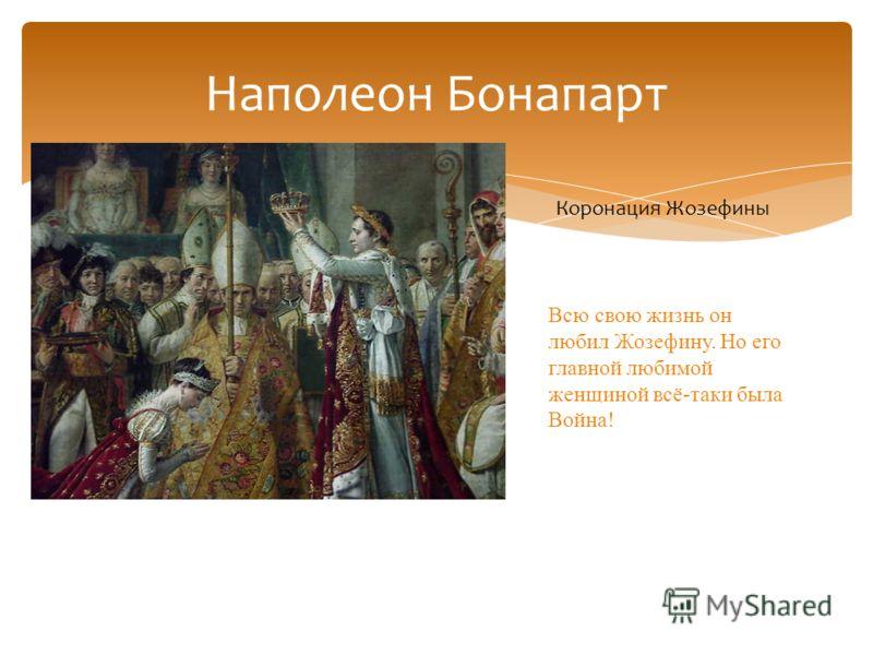 Наполеон Бонапарт Коронация Жозефины Всю свою жизнь он любил Жозефину. Но его главной любимой женщиной всё-таки была Война!