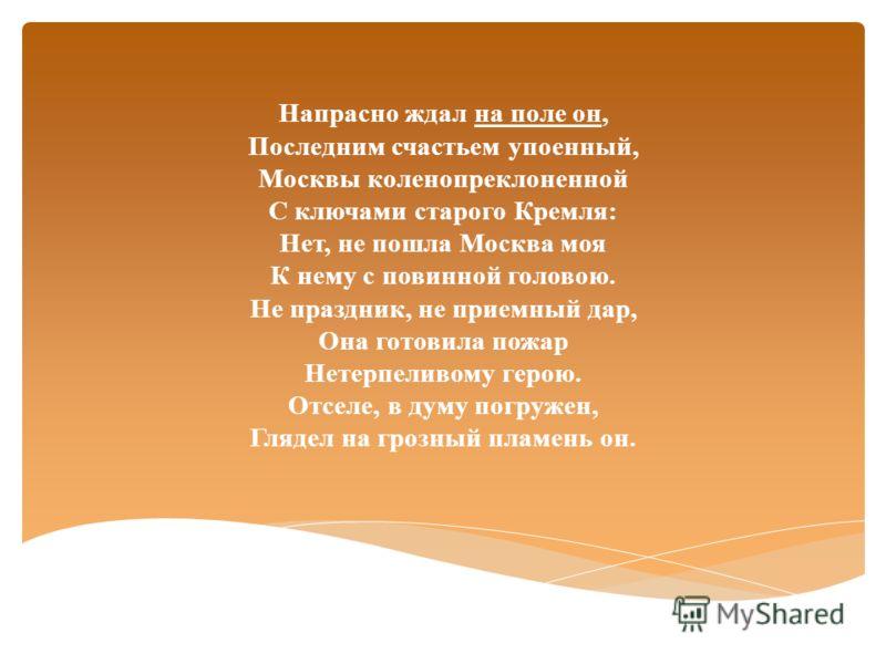 Напрасно ждал на поле он, Последним счастьем упоенный, Москвы коленопреклоненной С ключами старого Кремля: Нет, не пошла Москва моя К нему с повинной головою. Не праздник, не приемный дар, Она готовила пожар Нетерпеливому герою. Отселе, в думу погруж