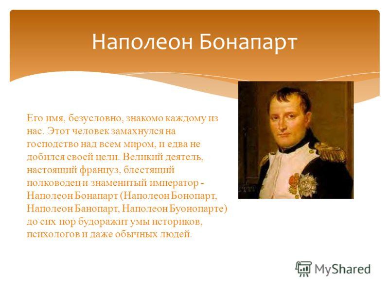 Наполеон Бонапарт Его имя, безусловно, знакомо каждому из нас. Этот человек замахнулся на господство над всем миром, и едва не добился своей цели. Великий деятель, настоящий француз, блестящий полководец и знаменитый император - Наполеон Бонапарт (На