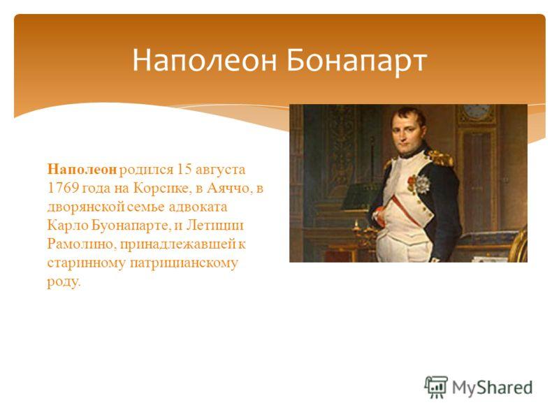 Наполеон Бонапарт Наполеон родился 15 августа 1769 года на Корсике, в Аяччо, в дворянской семье адвоката Карло Буонапарте, и Летиции Рамолино, принадлежавшей к старинному патрицианскому роду.