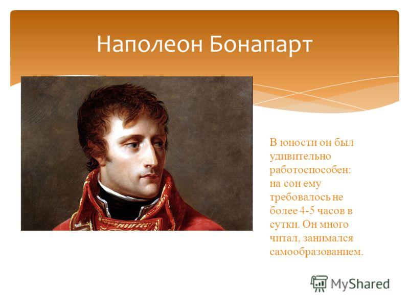 Наполеон Бонапарт В юности он был удивительно работоспособен: на сон ему требовалось не более 4-5 часов в сутки. Он много читал, занимался самообразованием.