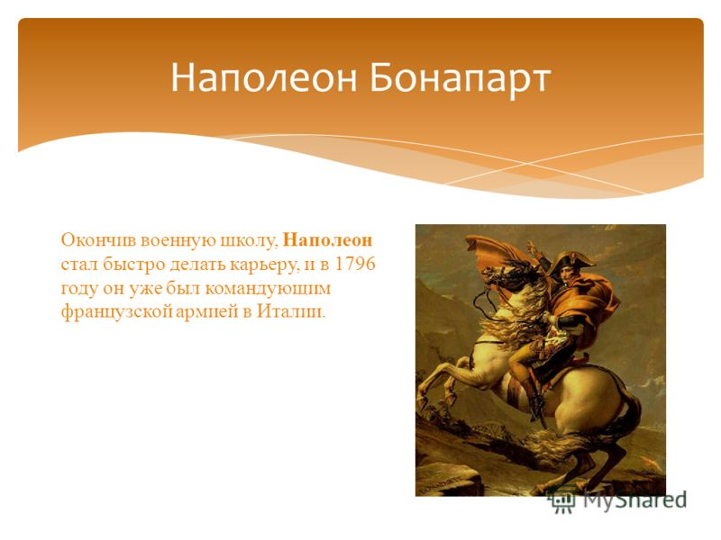 Наполеон Бонапарт Окончив военную школу, Наполеон стал быстро делать карьеру, и в 1796 году он уже был командующим французской армией в Италии.