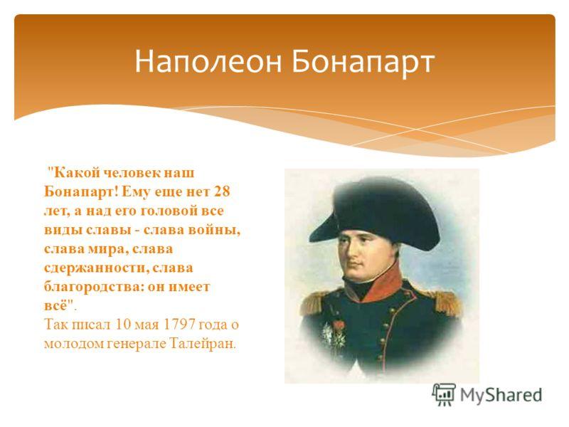 Наполеон Бонапарт Какой человек наш Бонапарт! Ему еще нет 28 лет, а над его головой все виды славы - слава войны, слава мира, слава сдержанности, слава благородства: он имеет всё. Так писал 10 мая 1797 года о молодом генерале Талейран.