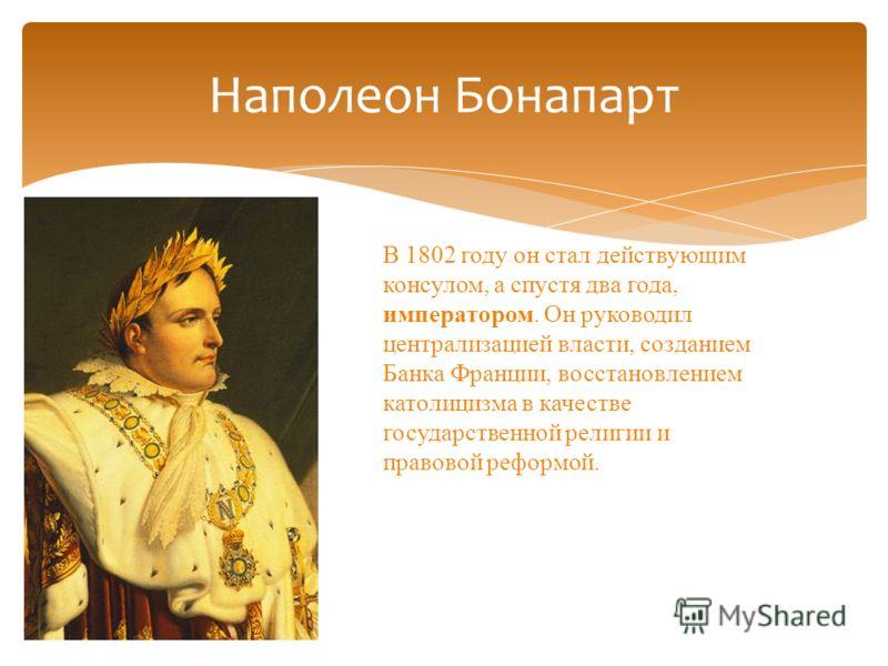Наполеон Бонапарт В 1802 году он стал действующим консулом, а спустя два года, императором. Он руководил централизацией власти, созданием Банка Франции, восстановлением католицизма в качестве государственной религии и правовой реформой.