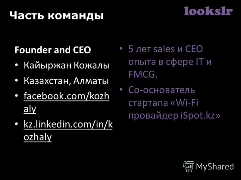 lookslr Часть команды Founder and СЕО Кайыржан Кожалы Казахстан, Алматы facebook.com/kozh aly kz.linkedin.com/in/k ozhaly 5 лет sales и СЕО опыта в сфере IT и FMCG. Со-основатель стартапа «Wi-Fi провайдер iSpot.kz»