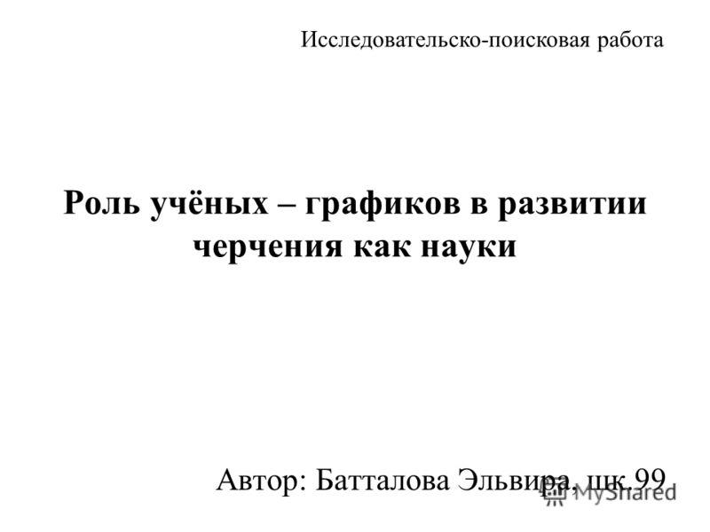 Роль учёных – графиков в развитии черчения как науки Автор: Батталова Эльвира, шк.99 Исследовательско-поисковая работа