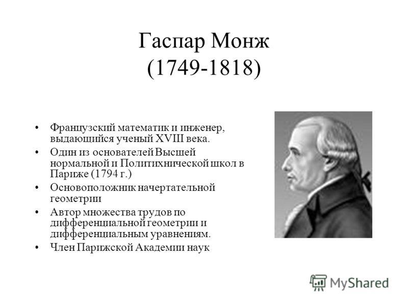 Гаспар Монж (1749-1818) Французский математик и инженер, выдающийся ученый XVIII века. Один из основателей Высшей нормальной и Политихнической школ в Париже (1794 г.) Основоположник начертательной геометрии Автор множества трудов по дифференциальной