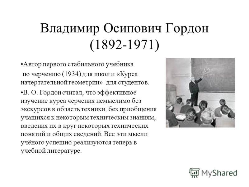 Владимир Осипович Гордон (1892-1971) Автор первого стабильного учебника по черчению (1934) для школ и «Курса начертательной геометрии» для студентов. В. О. Гордон считал, что эффективное изучение курса черчения немыслимо без экскурсов в область техни