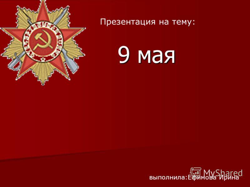 9 мая выполнила:Ефимова Ирина Презентация на тему: