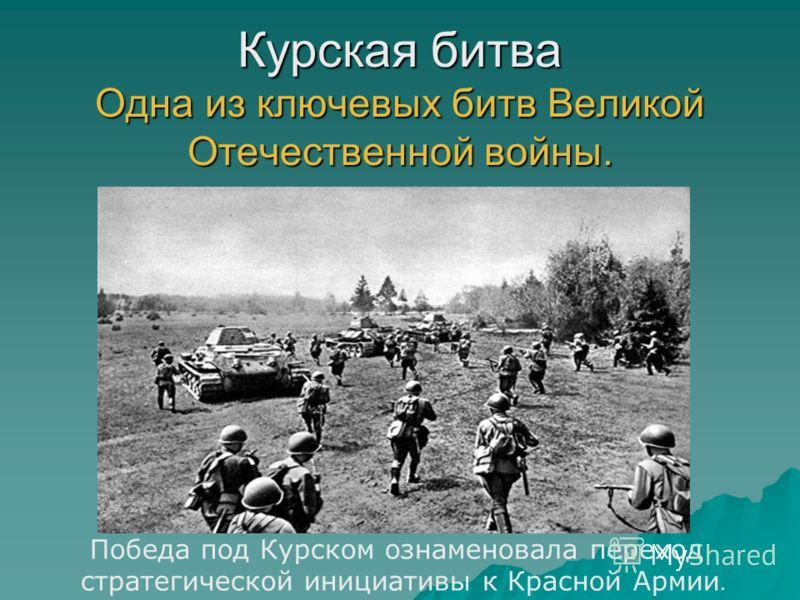 Курская битва Одна из ключевых битв Великой Отечественной войны. Победа под Курском ознаменовала переход стратегической инициативы к Красной Армии.