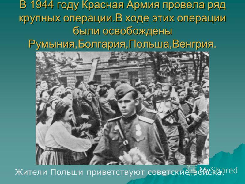 В 1944 году Красная Армия провела ряд крупных операции.В ходе этих операции были освобождены Румыния,Болгария,Польша,Венгрия. Жители Польши приветствуют советские войска.