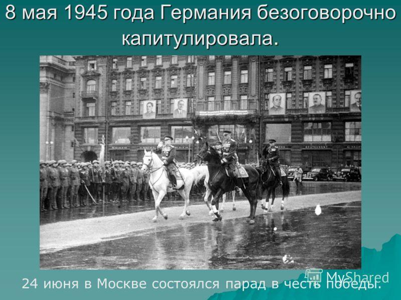 8 мая 1945 года Германия безоговорочно капитулировала. 24 июня в Москве состоялся парад в честь победы.