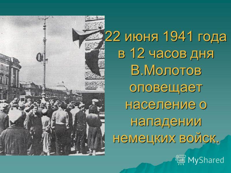 22 июня 1941 года в 12 часов дня В.Молотов оповещает население о нападении немецких войск.