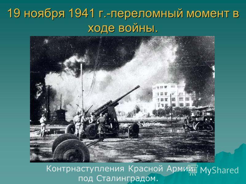 19 ноября 1941 г.-переломный момент в ходе войны. Контрнаступления Красной Армии под Сталинградом.