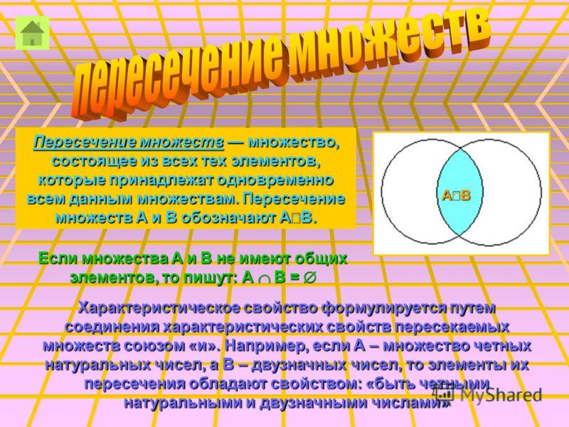 Пересечение множеств множество, состоящее из всех тех элементов, которые принадлежат одновременно всем данным множествам. Пересечение множеств А и В обозначают А В. Если множества А и В не имеют общих элементов, то пишут: А З В = Ж Характеристическое