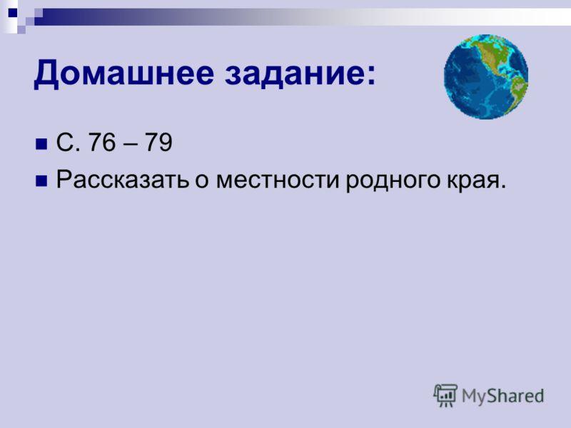 Домашнее задание: С. 76 – 79 Рассказать о местности родного края.