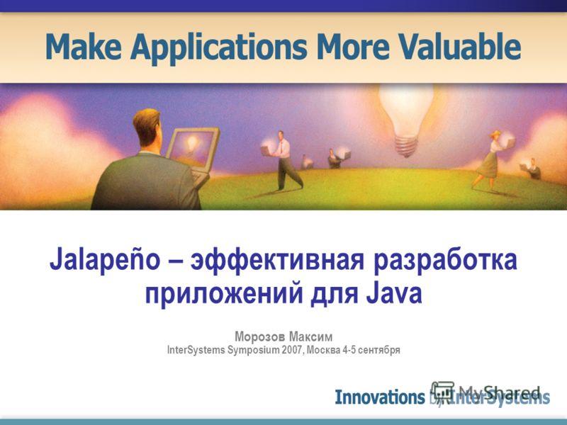 Jalapeño – эффективная разработка приложений для Java Морозов Максим InterSystems Symposium 2007, Москва 4-5 сентября