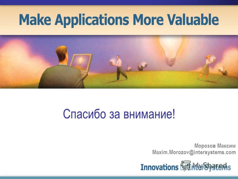 Морозов Максим Maxim.Morozov@intersystems.com Спасибо за внимание!