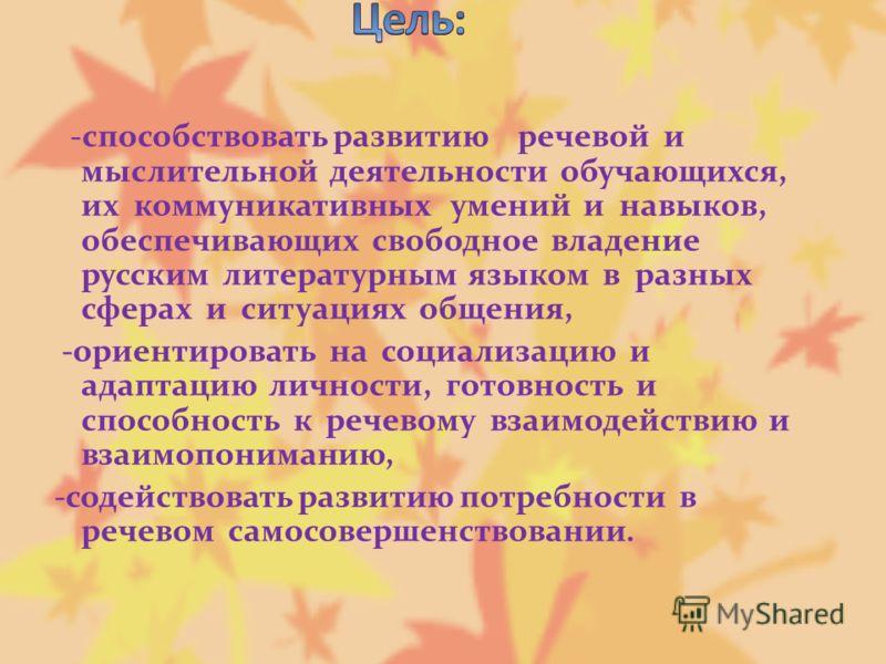 -способствовать развитию речевой и мыслительной деятельности обучающихся, их коммуникативных умений и навыков, обеспечивающих свободное владение русским литературным языком в разных сферах и ситуациях общения, -ориентировать на социализацию и адаптац