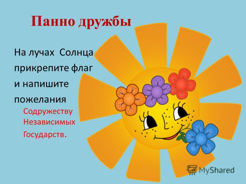 Панно дружбы На лучах Солнца прикрепите флаг и напишите пожелания Содружеству Независимых Государств.