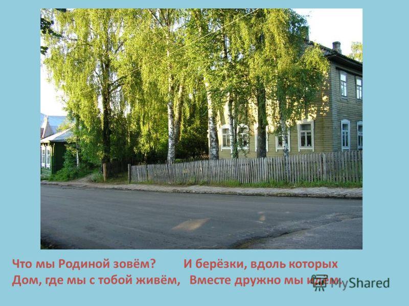 Что мы Родиной зовём? И берёзки, вдоль которых Дом, где мы с тобой живём, Вместе дружно мы идём.
