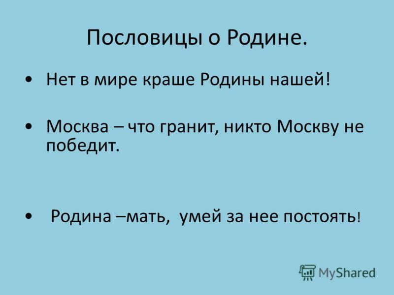 Пословицы о Родине. Нет в мире краше Родины нашей! Москва – что гранит, никто Москву не победит. Родина –мать, умей за нее постоять !