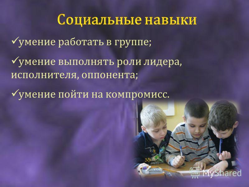 умение работать в группе; умение выполнять роли лидера, исполнителя, оппонента; умение пойти на компромисс.