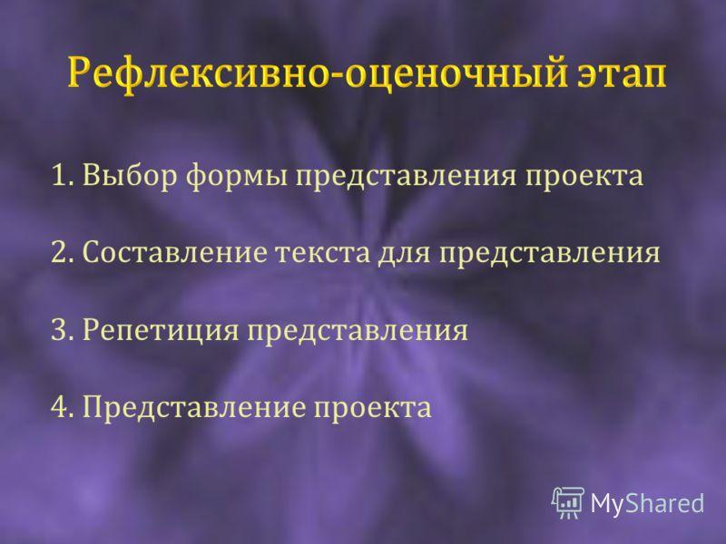 1. Выбор формы представления проекта 2. Составление текста для представления 3. Репетиция представления 4. Представление проекта