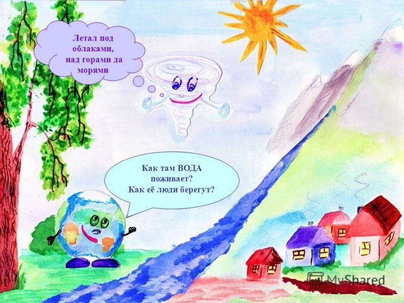 Здравствуй, Ветер-озорник! Где ты был? Что видел? Летал под облаками, над горами да морями Как там ВОДА поживает? Как её люди берегут?