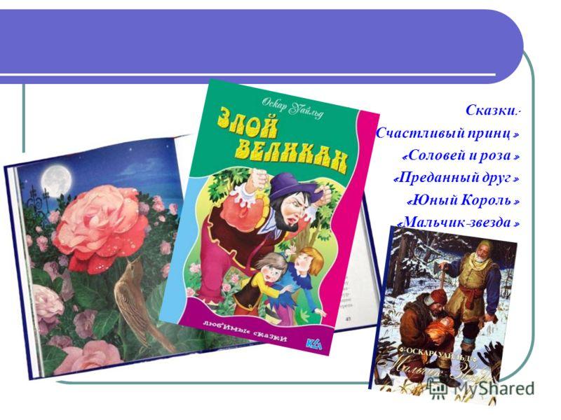 Сказки : « Счастливый принц » « Соловей и роза » « Преданный друг » « Юный Король » « Мальчик - звезда »