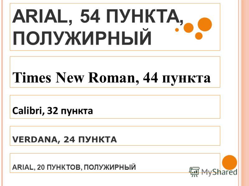 ARIAL, 54 ПУНКТА, ПОЛУЖИРНЫЙ Times New Roman, 44 пункта Calibri, 32 пункта VERDANA, 24 ПУНКТА ARIAL, 20 ПУНКТОВ, ПОЛУЖИРНЫЙ