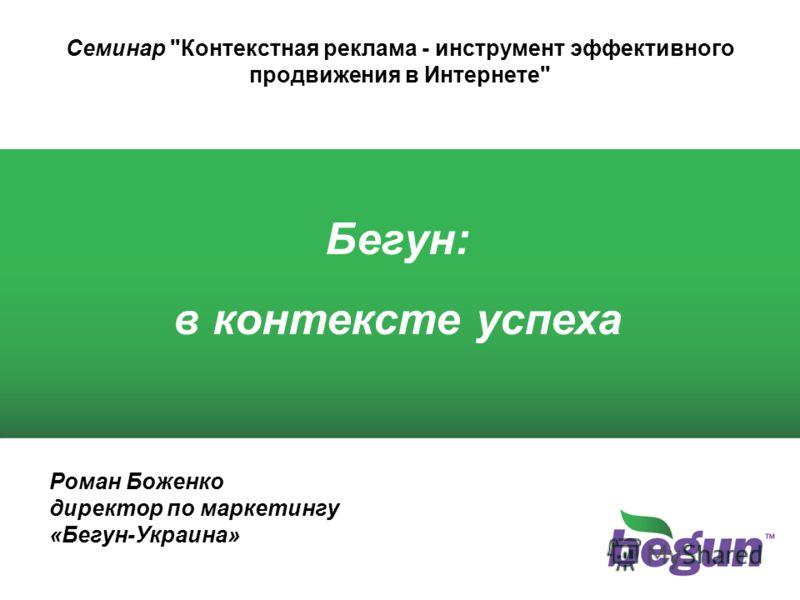 Роман Боженко директор по маркетингу «Бегун-Украина» Бегун: в контексте успеха Семинар Контекстная реклама - инструмент эффективного продвижения в Интернете