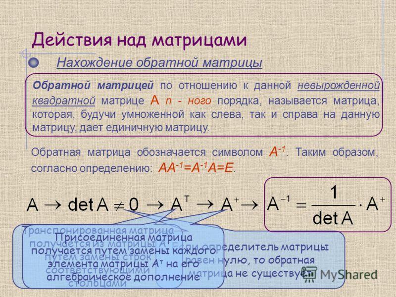 Действия над матрицами Нахождение обратной матрицы Обратная матрица обозначается символом А -1. Таким образом, согласно определению: АА -1 =А -1 А=Е. Обратной матрицей по отношению к данной невырожденной квадратной матрице A n - ного порядка, называе