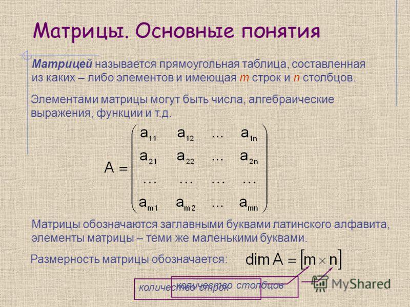 Матрицы. Основные понятия Матрицей называется прямоугольная таблица, составленная из каких – либо элементов и имеющая m строк и n столбцов. Элементами матрицы могут быть числа, алгебраические выражения, функции и т.д. Матрицы обозначаются заглавными