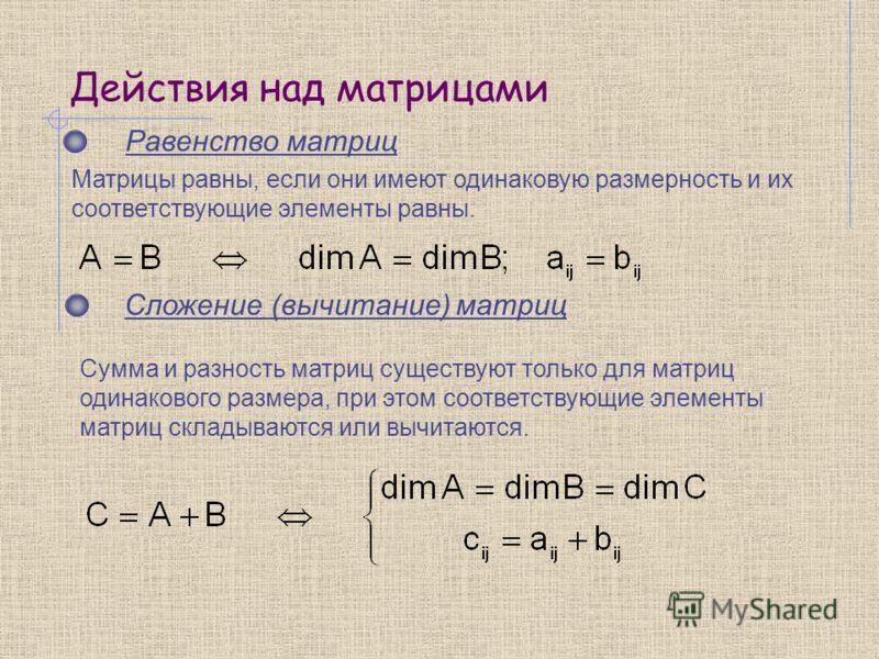 Действия над матрицами Равенство матриц Сложение (вычитание) матриц Сумма и разность матриц существуют только для матриц одинакового размера, при этом соответствующие элементы матриц складываются или вычитаются. Матрицы равны, если они имеют одинаков