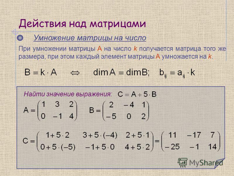 Действия над матрицами Умножение матрицы на число Найти значение выражения: При умножении матрицы A на число k получается матрица того же размера, при этом каждый элемент матрицы A умножается на k.