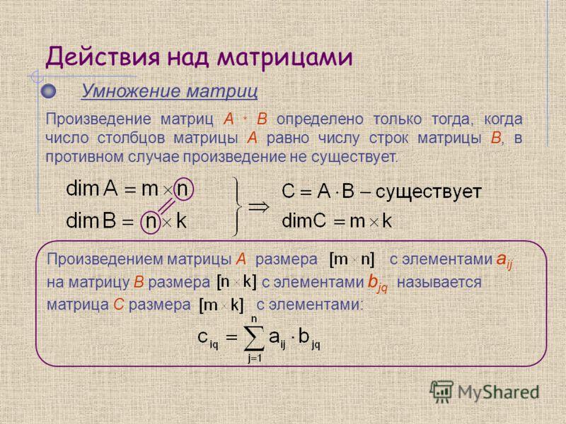 Действия над матрицами Умножение матриц Произведение матриц A * B определено только тогда, когда число столбцов матрицы А равно числу строк матрицы В, в противном случае произведение не существует. Произведением матрицы A размера с элементами a ij на