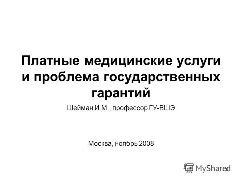 1 Платные медицинские услуги и проблема государственных гарантий Шейман И.М., профессор ГУ-ВШЭ Москва, ноябрь 2008