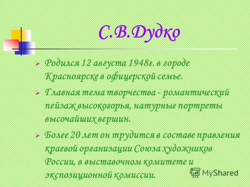 С.В.Дудко Родился 12 августа 1948г. в городе Красноярске в офицерской семье. Главная тема творчества - романтический пейзаж высокогорья, натурные портреты высочайших вершин. Более 20 лет он трудится в составе правления краевой организации Союза худож