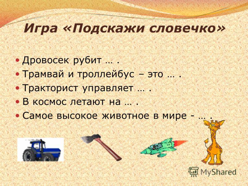 Игра «Подскажи словечко» Дровосек рубит …. Трамвай и троллейбус – это …. Тракторист управляет …. В космос летают на …. Самое высокое животное в мире - ….
