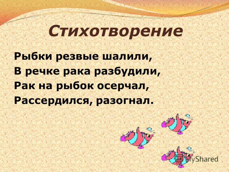 Стихотворение Рыбки резвые шалили, В речке рака разбудили, Рак на рыбок осерчал, Рассердился, разогнал.
