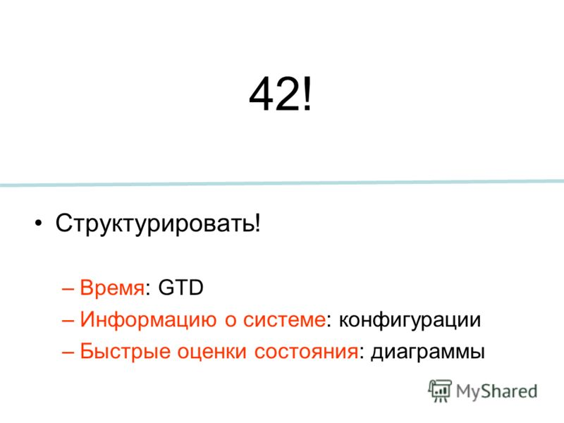 42! Структурировать! –Время: GTD –Информацию о системе: конфигурации –Быстрые оценки состояния: диаграммы