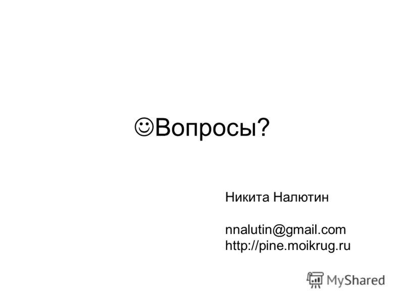 Вопросы? Никита Налютин nnalutin@gmail.com http://pine.moikrug.ru