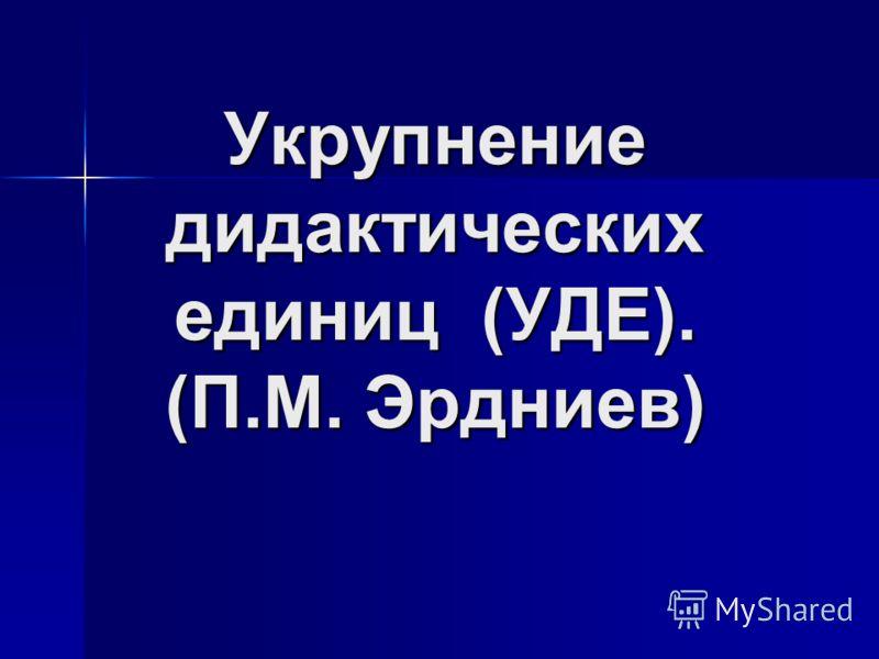 Укрупнение дидактических единиц (УДЕ). (П.М. Эрдниев)