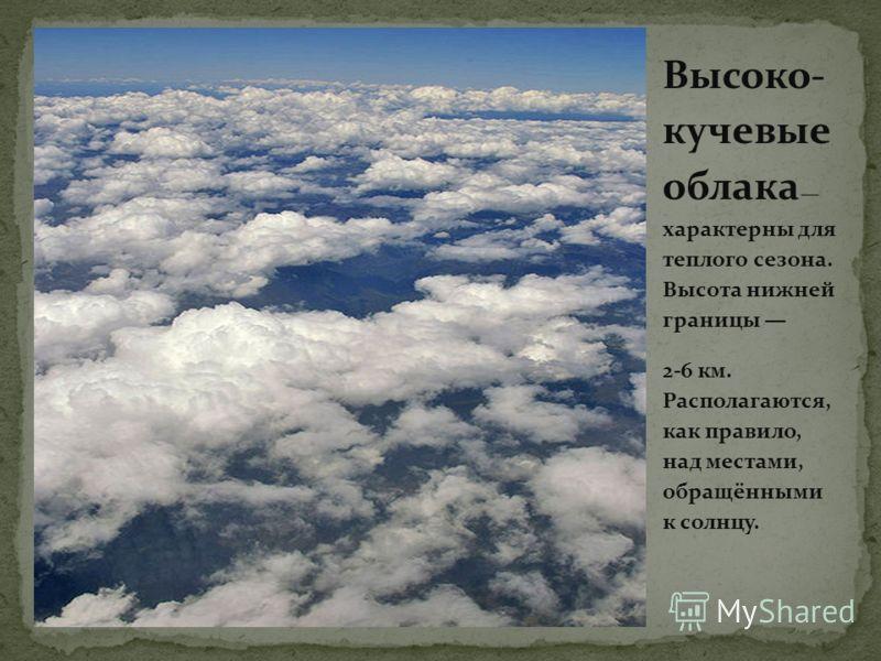 Высоко- кучевые облака характерны для теплого сезона. Высота нижней границы 2-6 км. Располагаются, как правило, над местами, обращёнными к солнцу.