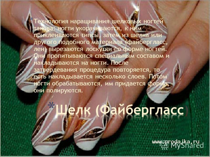 * Технология наращивания шелковых ногтей такова: ногти укорачиваются, к ним приклеиваются типсы, затем из шелка или другого подобного материала (файбергласс, лен) вырезаются лоскутки по форме ногтей. Они пропитываются специальным составом и накладыва
