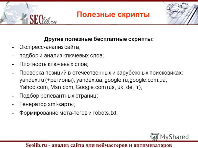 Другие полезные бесплатные скрипты: -Экспресс-анализ сайта; -подбор и анализ ключевых слов; -Плотность ключевых слов; -Проверка позиций в отечественных и зарубежных поисковиках: yandex.ru (+регионы), yandex.ua, google.ru,google.com.ua, Yahoo.com, Msn