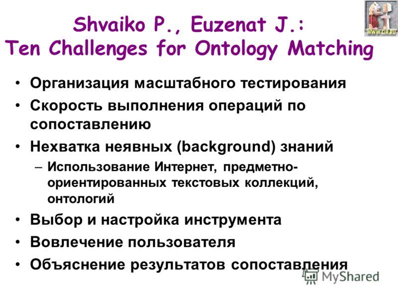 Shvaiko P., Euzenat J.: Ten Challenges for Ontology Matching Организация масштабного тестирования Скорость выполнения операций по сопоставлению Нехватка неявных (background) знаний –Использование Интернет, предметно- ориентированных текстовых коллекц