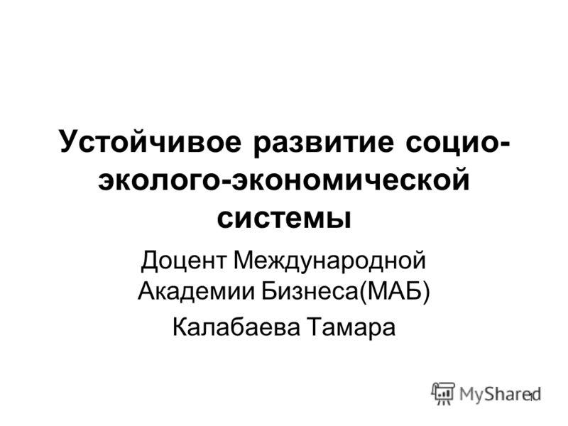 1 Устойчивое развитие социо- эколого-экономической системы Доцент Международной Академии Бизнеса(МАБ) Калабаева Тамара