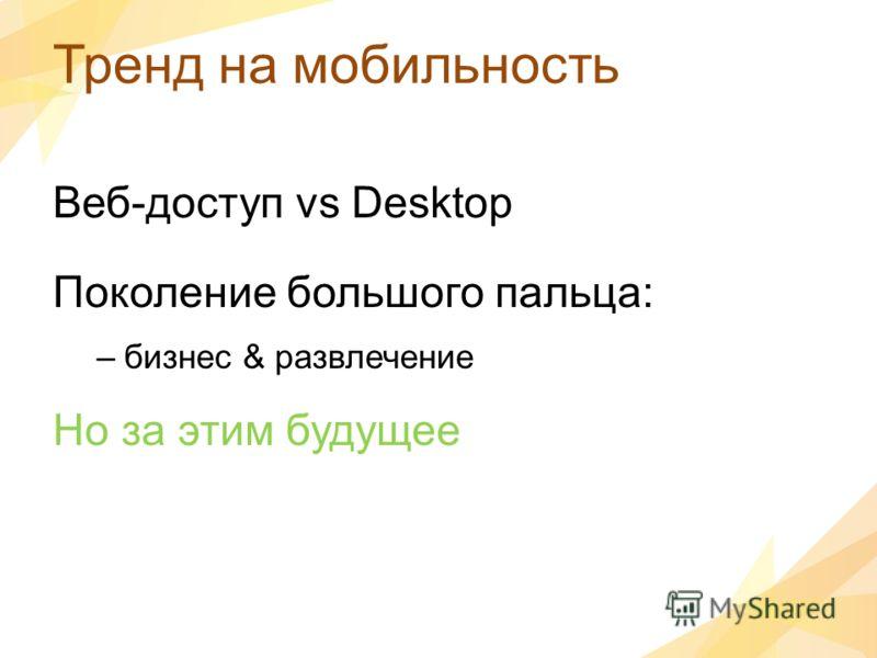 Тренд на мобильность Веб-доступ vs Desktop Поколение большого пальца: –бизнес & развлечение Но за этим будущее